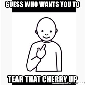 Guess who guy - Guess who wants you to Tear that cherry up