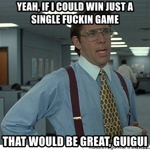 That would be great - yeah, if i could win just a single fuckin game that would be great, guigui