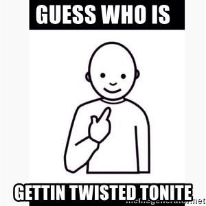 Guess who guy - Guess who is Gettin twisted tonite