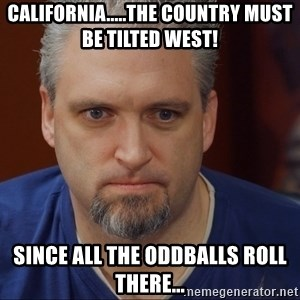 Intense Monte - California.....the country must be tilted West! since all the oddballs roll there...