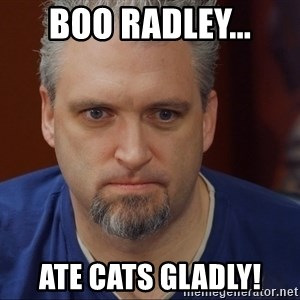 Intense Monte - Boo Radley... Ate cats gladly!
