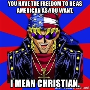 bandit keith - you have the freedom to be as american as you want. I mean christian.
