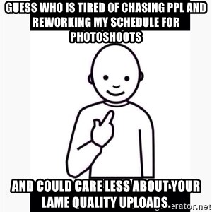 Guess who guy - Guess who is tired of chasing ppl and reworking my schedule for photoshoots And could care less about your lame quality uploads.