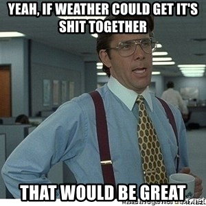 That would be great - yeah, if weather could get it's shit together that would be great