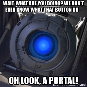 Portal Wheatley - Wait, what are you doing? We don't even know what that button do-- Oh look, a Portal!