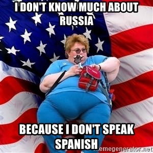 Obese American - i don't know much about russia because i don't speak spanish