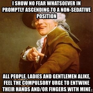 Joseph Ducreux - i show no fear whatsoever in promptly ascending to a non-sedative position all people, ladies and gentlemen alike, feel the compulsory urge to entwine their hands and/or fingers with mine
