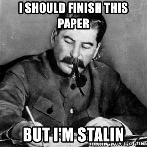 Quit Stalin - I should finish this paper but i'm stalin