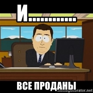 and they're gone - И............ Все проданы
