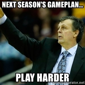 Kevin McFail Meme - next season's gameplan... play harder
