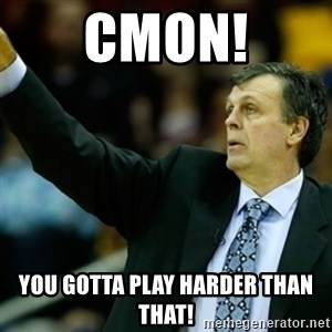 Kevin McFail Meme - cmon! you gotta play harder than that!