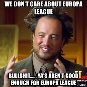 Ancient Aliens - We don't care about Europa League BULLSHIT...... Ya's aren't good enough for Europa League