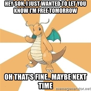 Dragonite Dad - Hey son, i just wanted to let you know i'm free tomorrow Oh that's fine.. Maybe next time