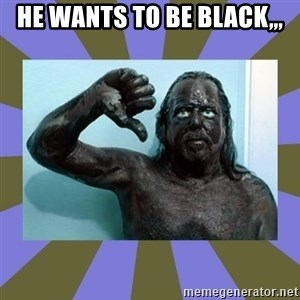 WANNABE BLACK MAN - He wants to be black,,,