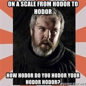 Hodor - On a scale from HODOR to HODOR How HODOR do you HODOR your HODOR HODOR?