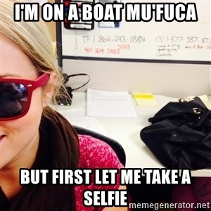 selfie - I'm on a boat mu'fuca But first let me take a selfie