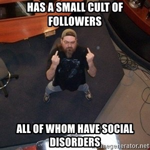 FaggotJosh - has a small cult of followers all of whom have social disorders