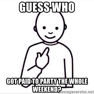 Guess who ? - GUESS who GOT PAID TO PARTY THE WHOLE WEEKEND?