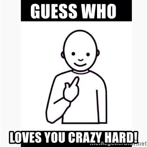 Guess who guy - Guess who Loves you CRAZY HARD!