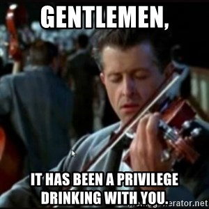Titanic Band - GENTLEMEN, IT HAS BEEN A PRIVILEGE DRINKING WITH YOU.