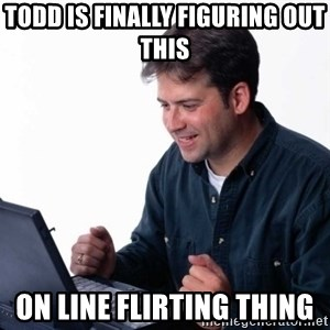 Net Noob - Todd is finally figuring out this  On line flirting thing