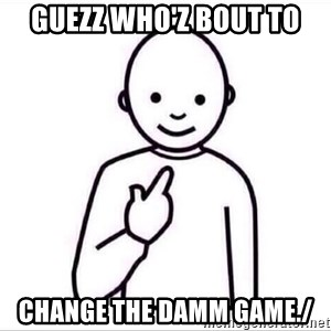 Guess who ? - GUEZZ WHO'Z BOUT TO CHANGE THE DAMM GAME./