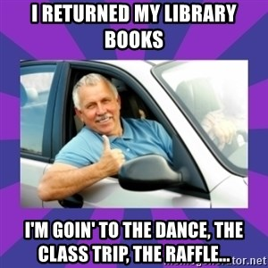 Perfect Driver - I returned my library books I'm goin' to the dance, the class trip, the raffle...