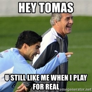 Luis Suarez - Hey Tomas U still like me when I play for Real