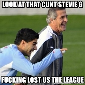 Luis Suarez - Look at that cunt Stevie G Fucking lost us the league