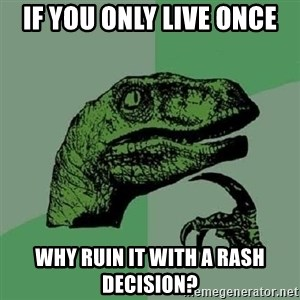 Philosoraptor - if you only live once why ruin it with a rash decision?