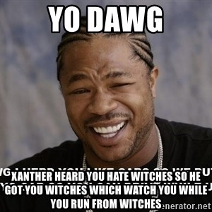 Yo Dawg heard you like - yo dawg xanther heard you hate witches so he got you witches which watch you while you run from witches