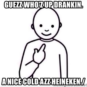 Guess who ? - GUEZZ WHO'Z UP DRANKIN. A NICE COLD AZZ HEINEKEN./