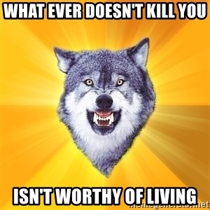 Courage Wolf - What ever doesn't kill you isn't worthy of living