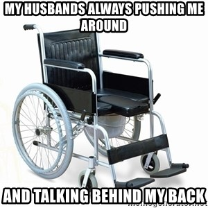 wheelchair watchout - My husbands always pushing me around  And talking behind my back