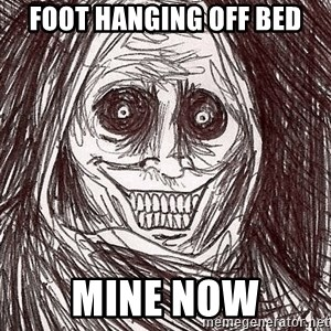 Boogeyman - foot hanging off bed mine now