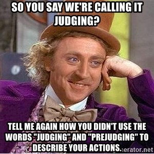 "Willy Wonka - SO you say we're calling it judging? tell me again how you didn't use the words ""judging"" and ""prejudging"" to describe your actions."