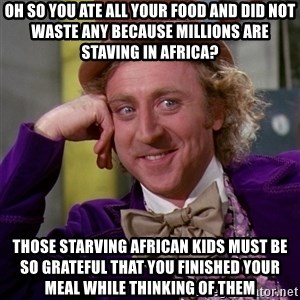 Willy Wonka - oh so you ate all your food and did not waste any because millions are staving in africa? those starving african kids must be so grateful that you finished your meal while thinking of them