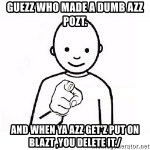 GUESS WHO YOU - GUEZZ WHO MADE A DUMB AZZ POZT. AND WHEN YA AZZ GET'Z PUT ON BLAZT ,YOU DELETE IT./