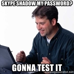 Net Noob - Skype shadow my password? gonna test it