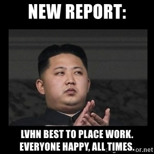 Kim Jong-hungry - NEW REPORT: LVHN BEST TO PLACE WORK. EVERYONE HAPPY, ALL TIMES.