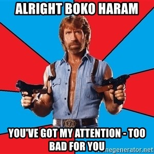 Chuck Norris  - alright boko haram you've got my attention - too bad for you
