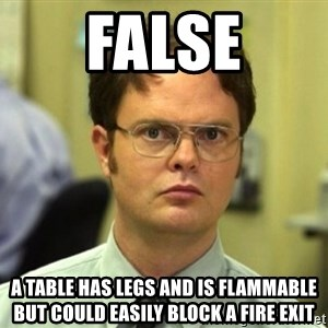 False Dwight - False A tABLE HAS LEGS AND IS FLAMMABLE BUT COULD EASILY BLOCK A FIRE EXIT