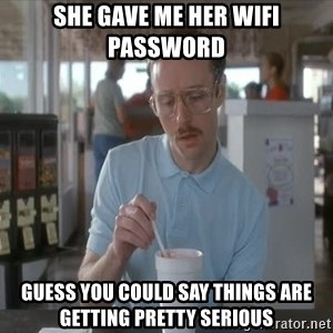 Serious Kip - she gave me her wifi password guess you could say things are getting pretty serious