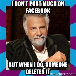 Dos Equis Guy - I don't post much on Facebook But when I do, someone deletes it