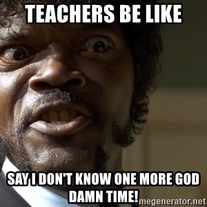 Samuel Jackson pulp fiction - Teachers be like Say I don't know one more god damn time!