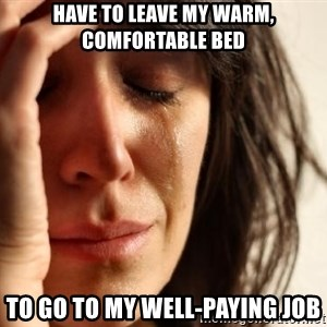 First World Problems - have to leave my warm, comfortable bed to go to my well-paying job