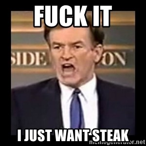 Fuck it meme - Fuck it I just want steak