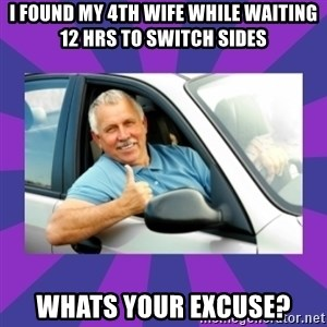 Perfect Driver - I found my 4th wife while waiting 12 hRs to switch sides Whats your excuse?