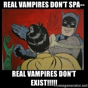Batman Slappp - real vampires don't spa-- real vampires don't exist!!!!!