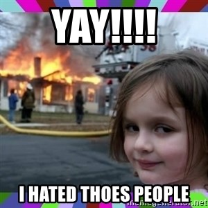 evil girl fire - YAy!!!! i hated thoes people